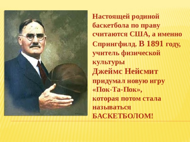 Настоящей родиной баскетбола по праву считаются США, а именно Спрингфилд. В 1891 году, учитель физической культуры Джеймс Нейсмит придумал новую игру «Пок-Та-Пок», которая потом стала называться БАСКЕТБОЛОМ!