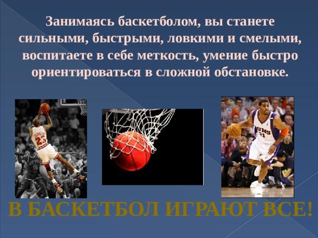 Занимаясь баскетболом, вы станете сильными, быстрыми, ловкими и смелыми, воспитаете в себе меткость, умение быстро ориентироваться в сложной обстановке. В БАСКЕТБОЛ ИГРАЮТ ВСЕ!