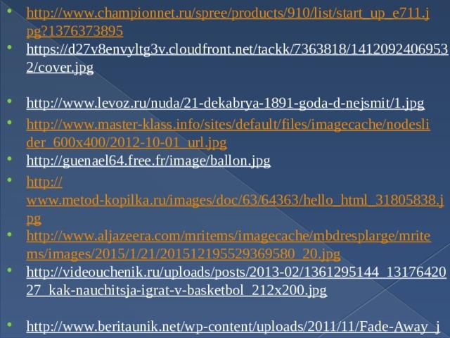 http://www.championnet.ru/spree/products/910/list/start_up_e711.jpg?1376373895 https://d27v8envyltg3v.cloudfront.net/tackk/7363818/14120924069532/cover.jpg  http://www.levoz.ru/nuda/21-dekabrya-1891-goda-d-nejsmit/1.jpg  http://www.master-klass.info/sites/default/files/imagecache/nodeslider_600x400/2012-10-01_url.jpg http://guenael64.free.fr/image/ballon.jpg  http:// www.metod-kopilka.ru/images/doc/63/64363/hello_html_31805838.jpg http://www.aljazeera.com/mritems/imagecache/mbdresplarge/mritems/images/2015/1/21/201512195529369580_20.jpg http://videouchenik.ru/uploads/posts/2013-02/1361295144_1317642027_kak-nauchitsja-igrat-v-basketbol_212x200.jpg  http://www.beritaunik.net/wp-content/uploads/2011/11/Fade-Away_jordan.jpg  http://www.nba.com/media/suns/jim_jackson_050518_220.jpg  http://boombob.ru/img/picture/Oct/14/c2391f49b4615edfc301aa12c56c176a/mini_12.jpg