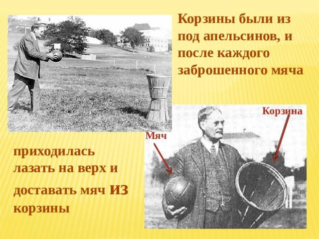 Корзины были из под апельсинов, и после каждого заброшенного мяча Корзина Мяч приходилась лазать на верх и доставать мяч из корзины