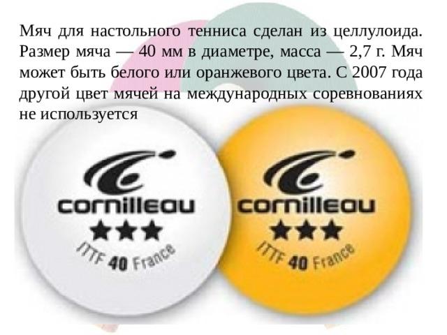 Мяч для настольного тенниса сделан из целлулоида. Размер мяча — 40 мм в диаметре, масса — 2,7 г. Мяч может быть белого или оранжевого цвета. С 2007 года другой цвет мячей на международных соревнованиях не используется