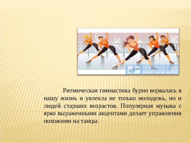 Ритмическая гимнастика бурно ворвалась в нашу жизнь и увлекла не только молодежь, но и людей старших возрастов. Популярная музыка с ярко выраженными акцентами делает упражнения похожими на танцы.