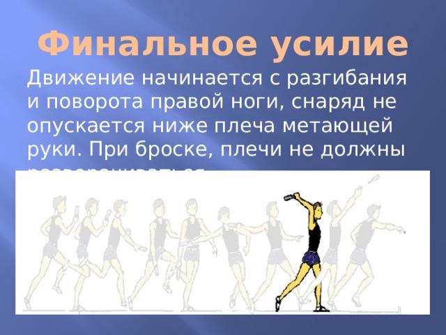 Финальное усилие Движение начинается с разгибания и поворота правой ноги, снаряд не опускается ниже плеча метающей руки. При броске, плечи не должны разворачиваться.