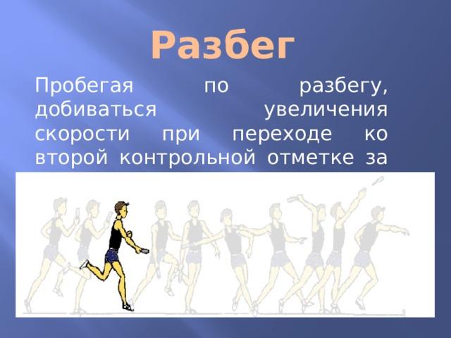 Разбег Пробегая по разбегу, добиваться увеличения скорости при переходе ко второй контрольной отметке за счет частоты шагов.