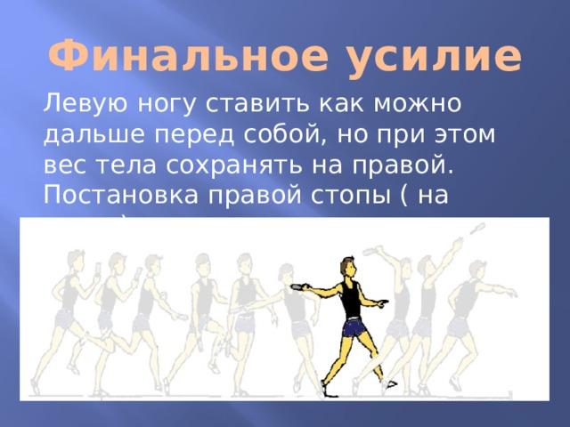 Финальное усилие Левую ногу ставить как можно дальше перед собой, но при этом вес тела сохранять на правой. Постановка правой стопы ( на пятку) в конце скрестного шага