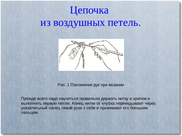 Цепочка  из воздушных петель.   Рис. 1 Положение рук при вязании Прежде всего надо научиться правильно держать нитку и крючок и выполнять первую петлю. Конец нитки от клубка перекидывают через указательный палец левой руки к себе и прижимают его большим пальцем.