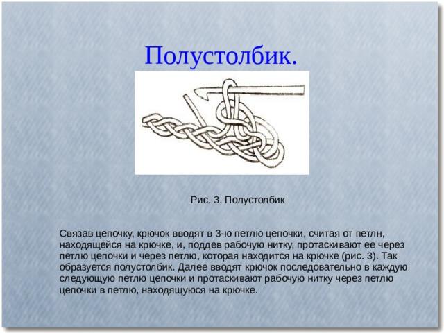 Полустолбик. Рис. 3. Полустолбик Связав цепочку, крючок вводят в 3-ю петлю цепочки, считая от петлн, находящейся на крючке, и, поддев рабочую нитку, протаскивают ее через петлю цепочки и через петлю, которая находится на крючке (рис. 3). Так образуется полустолбик. Далее вводят крючок последовательно в каждую следующую петлю цепочки и протаскивают рабочую нитку через петлю цепочки в петлю, находящуюся на крючке.