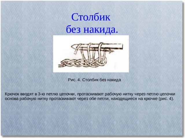 Столбик  без накида. Рис. 4. Столбик без накида Крючок вводят в 3-ю петлю цепочки, протаскивают рабочую нитку через петлю цепочки основа рабочую нитку протаскивают через обе петли, находящиеся на крючке (рис. 4).