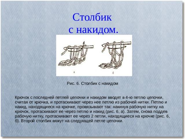 Столбик  с накидом. Рис. 6. Столбик с накидом Крючок с последней петлей цепочки и накидом вводят в 4-ю петлю цепочки, считая от крючка, и протаскивают через нее петлю из рабочей нитки. Петлю и накид, находящиеся на крючке, провязывают так: накинув рабочую нитку на крючок, протаскивают ее через петлю и накид (рис. 6, а). Затем, снова поддев рабочую нитку, протаскивают ее через 2 петли, находящиеся на крючке (рис. 6, б). Второй столбик вяжут на следующей петле цепочки.