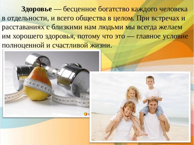 Здоровье — бесценное богатство каждого человека в отдельности, и всего общества в целом. При встречах и расставаниях с близкими нам людьми мы всегда желаем им хорошего здоровья, потому что это — главное условие полноценной и счастливой жизни.