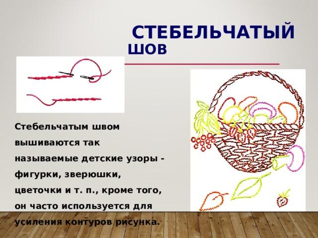 СТЕБЕЛЬЧАТЫЙ ШОВ Стебельчатым швом вышиваются так называемые детские узоры - фигурки, зверюшки, цветочки и т. п., кроме того, он часто используется для усиления контуров рисунка.