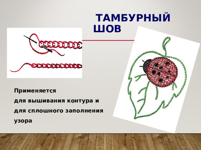 ТАМБУРНЫЙ ШОВ Применяется для вышивания контура и для сплошного заполнения узора