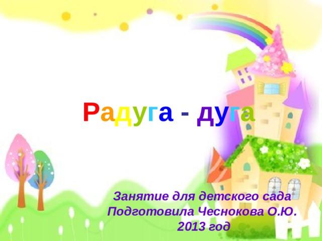 Р а д у г а  - д у г а Занятие для детского сада Подготовила Чеснокова О.Ю. 2013 год