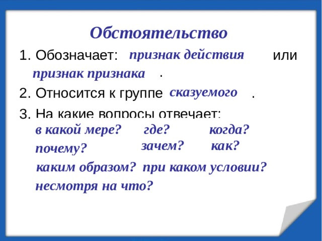 Обстоятельство 1. Обозначает: ………………………… или …………………...... . 2. Относится к группе ……............. . 3. На какие вопросы отвечает:  ……….......? ………....? ………....? ……….......? .……......? …….....? ….............. ? .........………? ……….......................? признак действия признак признака сказуемого в какой мере? где? когда?  зачем? как? почему?  каким образом? при каком условии? несмотря на что?