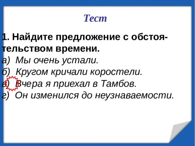 Тест   Найдите предложение с обстоя- тельством времени. а) Мы очень устали. б) Кругом кричали коростели. в) Вчера я приехал в Тамбов. г) Он изменился до неузнаваемости.