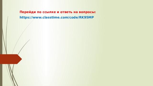 Перейди по ссылке и ответь на вопросы: https://www.classtime.com/code/RK95MP