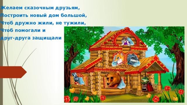 Желаем сказочным друзьям, Построить новый дом большой, Чтоб дружно жили, не тужили, Чтоб помогали и друг-друга защищали