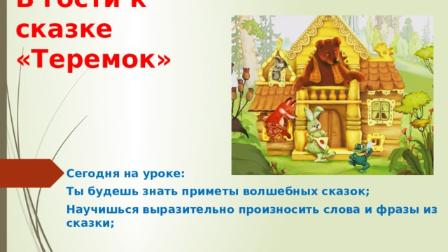 В гости к сказке «Теремок» Сегодня на уроке: Ты будешь знать приметы волшебных сказок; Научишься выразительно произносить слова и фразы из сказки;