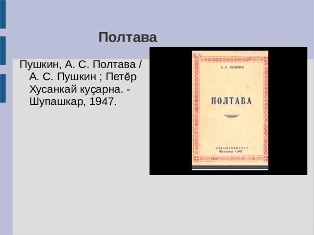 Полтава Пушкин, А. С. Полтава / А. С. Пушкин ; Петӗр Хусанкай куҫарна. - Шупашкар, 1947.