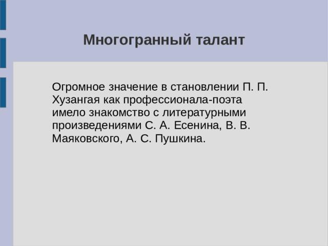 Многогранный талант Огромное значение в становлении П. П. Хузангая как профессионала-поэта имело знакомство с литературными произведениями C. А. Есенина, В. В. Маяковского, А. С. Пушкина.