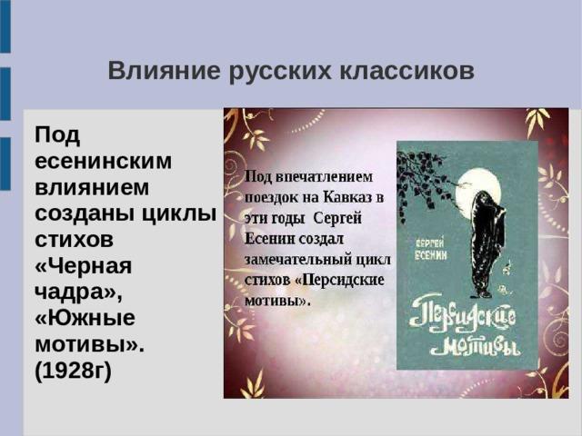 Влияние русских классиков Под есенинским влиянием созданы циклы стихов «Черная чадра», «Южные мотивы». (1928г)