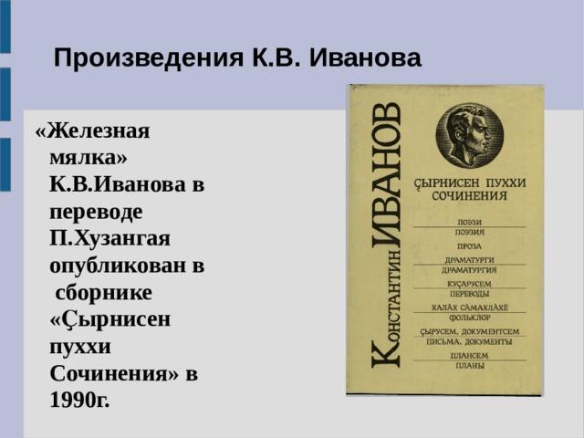 Произведения К.В. Иванова  «Железная мялка» К.В.Иванова в переводе П.Хузангая опубликован в сборнике «Ҫырнисен пуххи Сочинения» в 1990г.