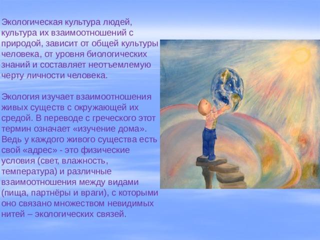 Экологическая культура людей, культура их взаимоотношений с природой, зависит от общей культуры человека, от уровня биологических знаний и составляет неотъемлемую черту личности человека.   Экология изучает взаимоотношения живых существ с окружающей их средой. В переводе с греческого этот термин означает «изучение дома». Ведь у каждого живого существа есть свой «адрес» - это физические условия (свет, влажность, температура) и различные взаимоотношения между видами (пища, партнёры и враги), с которыми оно связано множеством невидимых нитей – экологических связей.