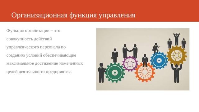 Организационная функция управления Функция организации – это совокупность действий управленческого персонала по созданию условий обеспечивающие максимальное достижение намеченных целей деятельности предприятия.