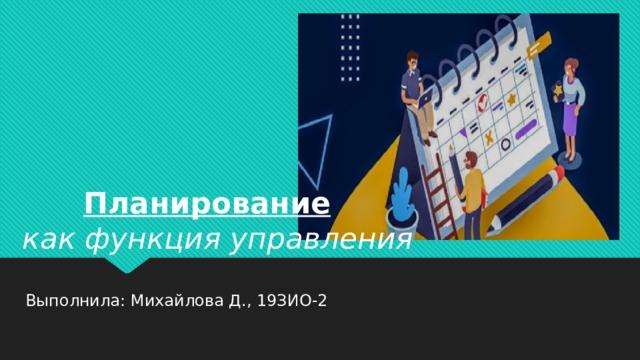 Планирование как функция управления Выполнила: Михайлова Д., 19ЗИО-2