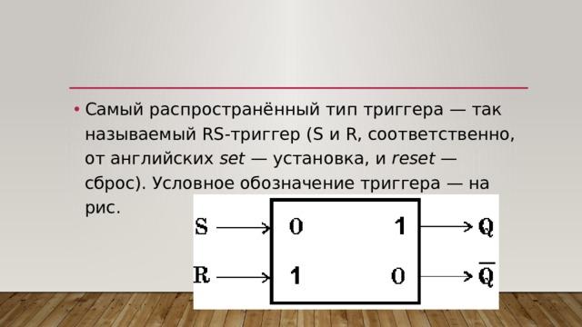 Самый распространённый тип триггера — так называемый RS-триггер (S и R, соответственно, от английских set — установка, и reset — сброс). Условное обозначение триггера — на рис.