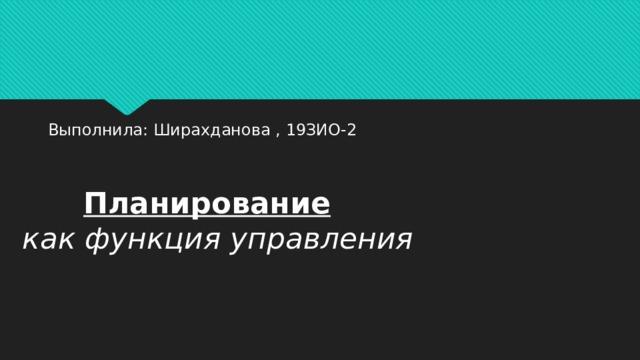 Выполнила: Ширахданова , 19ЗИО-2  Планирование как функция управления