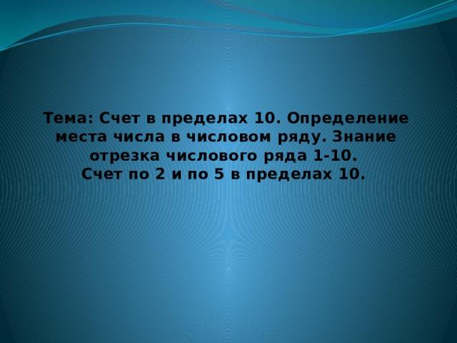 Тема: Счет в пределах 10. Определение места числа в числовом ряду. Знание отрезка числового ряда 1-10.  Счет по 2 и по 5 в пределах 10.