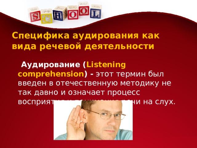 Специфика аудирования как вида речевой деятельности  Аудирование ( Listening comprehension ) - этот термин был введен в отечественную методику не так давно и означает процесс восприятия и понимания речи на слух.