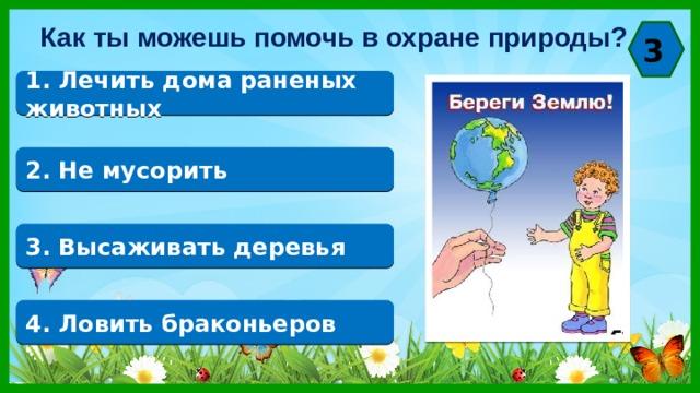 Как ты можешь помочь в охране природы? 3 1. Лечить дома раненых животных 2. Не мусорить 3. Высаживать деревья 4. Ловить браконьеров