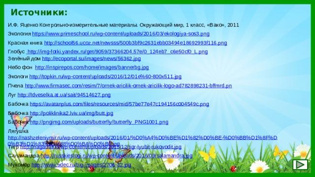 Источники: И.Ф. Яценко Контрольно-измерительные материалы. Окружающий мир, 1 класс, «Вако», 2011 Экология https://www.primeschool.ru/wp-content/uploads/2016/03/ekologiya-sos3.png  Красная книга http://school56.ucoz.net/newsss/500b3bf9c2631ebb03494e18692993f116.png  Глобус  http://img-fotki.yandex.ru/get/9059/37366204.57e/0_124eb7_c6e50cf0_L.png Зелёный дом http://ecoportal.su/images/news/56362.jpg  Небо фон http://inspirepos.com/home/images/bannerbg.jpg Экологи http://topkin.ru/wp-content/uploads/2016/12/01e%60-800x511.jpg  Пчела http://www.firmasec.com/resim/7/ornek-aricilik-ornek-aricilik-logo-ad782898231-bffmrd.pn Луг http://ldveselka.at.ua/sait/94514627.png  Бабочка https://avatanplus.com/files/resources/mid/57be77e47c194156c004549c.png  Бабочка http://poliklinika2.lviv.ua/img/butt.jpg  Бабочка http://pngimg.com/uploads/butterfly/butterfly_PNG1001.png  Лягушка http://nashzeleniymir.ru/wp-content/uploads/2016/01/%D0%A4%D0%BE%D1%82%D0%BE-%D0%BB%D1%8F%D0%B3%D1%83%D1%88%D0%BA%D0%B0.jpg  Тигр http://nagadali.ru/wp-content/uploads/2015/12/tigr-lyubit-rukovodit.jpg  Саламандра http://russkieslogi.ru/wp-content/uploads/2016/09/salamandra.jpg  Мухомор http://www.udec.ru/big-images/2706-32.jpg