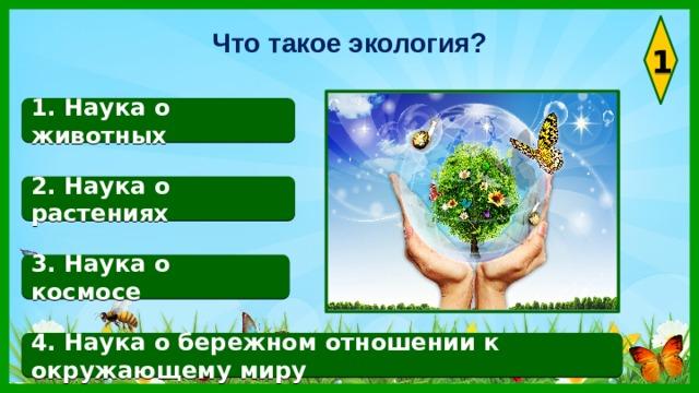 Что такое экология? 1 1. Наука о животных 2. Наука о растениях 3. Наука о космосе 4. Наука о бережном отношении к окружающему миру