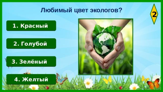 Любимый цвет экологов? 2 1. Красный 2. Голубой 3. Зелёный 4. Желтый