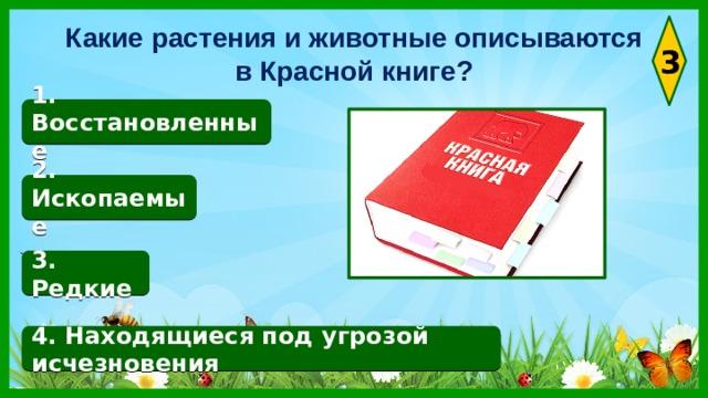 Какие растения и животные описываются в Красной книге? 3 1. Восстановленные 2. Ископаемые 3. Редкие 4. Находящиеся под угрозой исчезновения