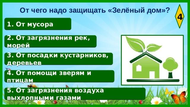 От чего надо защищать «Зелёный дом»? 4 1. От мусора 2. От загрязнения рек, морей 3. От посадки кустарников, деревьев 4. От помощи зверям и птицам 5. От загрязнения воздуха выхлопными газами