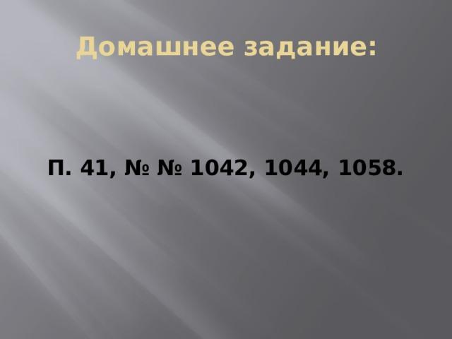 Домашнее задание: П. 41, № № 1042, 1044, 1058.