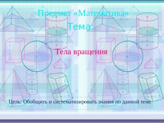 Предмет «Математика» Тема: Тела вращения Цель: Обобщить и систематизировать знания по данной теме