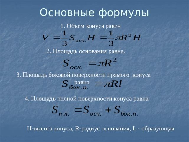 Основные формулы  1. Объем конуса равен 2. Площадь основания равна.  3. Площадь боковой поверхности прямого конуса равна 4. Площадь полной поверхности конуса равна  Н-высота конуса, R-радиус основания, L - образующая