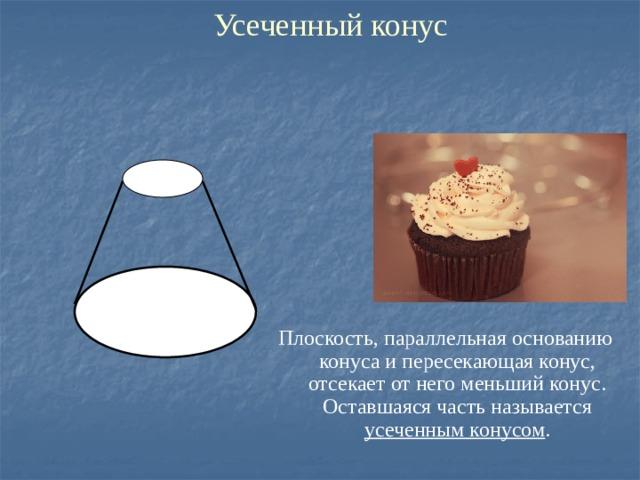Усеченный конус Плоскость, параллельная основанию конуса и пересекающая конус, отсекает от него меньший конус. Оставшаяся часть называется усеченным конусом .