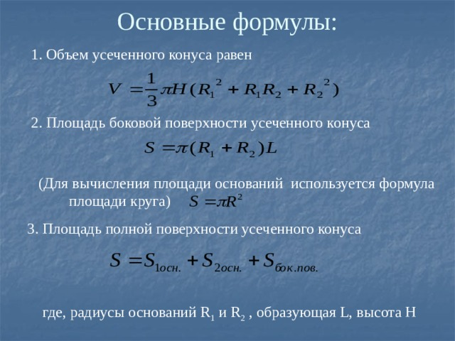 Основные формулы: 1. Объем усеченного конуса равен 2. Площадь боковой поверхности усеченного конуса (Для вычисления площади оснований используется формула площади круга) 3. Площадь полной поверхности усеченного конуса где, радиусы оснований R 1 и R 2 , образующая L, высота H