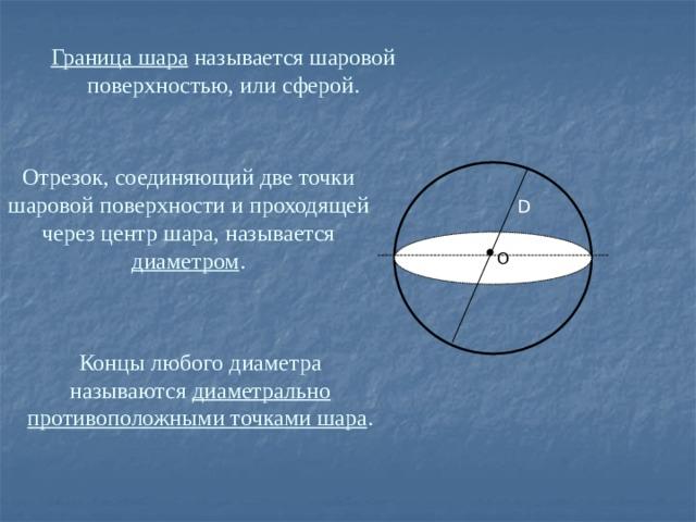Граница шара называется шаровой поверхностью, или сферой. Отрезок, соединяющий две точки шаровой поверхности и проходящей через центр шара, называется диаметром . D  О Концы любого диаметра называются диаметрально противоположными точками шара .