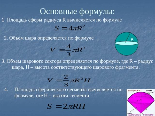 Основные формулы: 1 . Площадь сферы радиуса R вычисляется по формуле 2. Объем шара определяется по формуле R 3. Объем шарового сектора определяется по формуле, где R – радиус шара, H – высота соответствующего шарового фрагмента. 4. Площадь сферического сегмента вычисляется по формуле, где H – высота сегмента