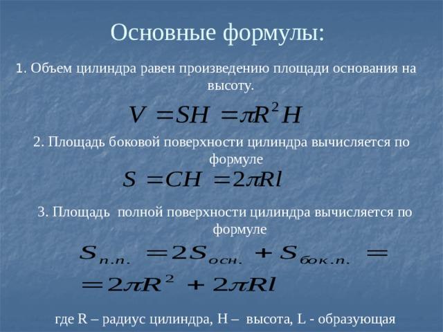 Основные формулы: 1. Объем цилиндра равен произведению площади основания на высоту. 2. Площадь боковой поверхности цилиндра вычисляется по формуле 3. Площадь полной поверхности цилиндра вычисляется по формуле где R – радиус цилиндра, H – высота, L - образующая