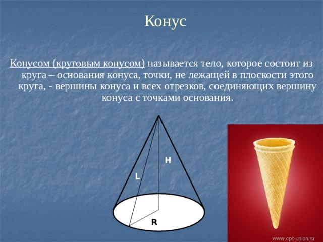 Конус Конусом (круговым конусом) называется тело, которое состоит из круга – основания конуса, точки, не лежащей в плоскости этого круга, - вершины конуса и всех отрезков, соединяющих вершину конуса с точками основания. H L R