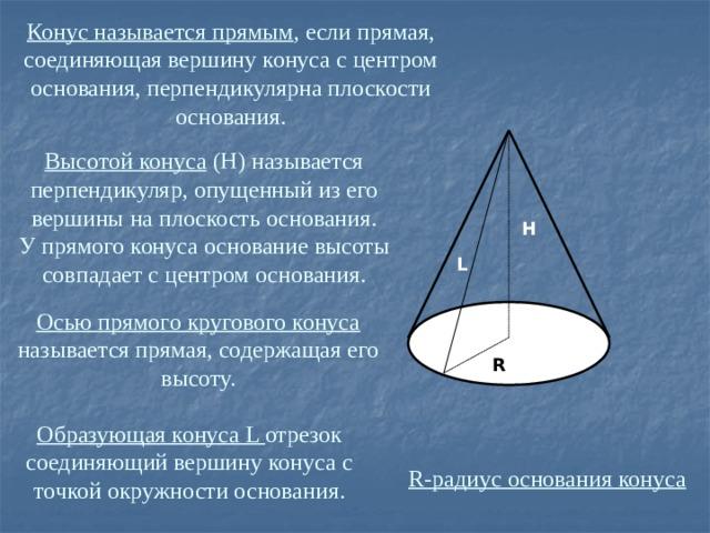 Конус называется прямым , если прямая, соединяющая вершину конуса с центром основания, перпендикулярна плоскости основания. Высотой конуса (H) называется перпендикуляр, опущенный из его вершины на плоскость основания.  У прямого конуса основание высоты совпадает с центром основания. H L Осью прямого кругового конуса называется прямая, содержащая его высоту. R Образующая конуса L отрезок соединяющий вершину конуса с точкой окружности основания. R-радиус основания конуса