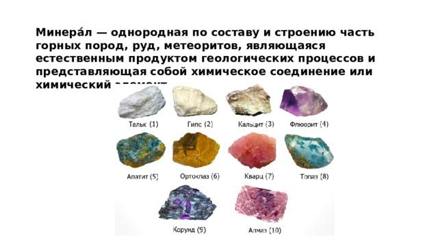 Минера́л — однородная по составу и строению часть горных пород, руд, метеоритов, являющаяся естественным продуктом геологических процессов и представляющая собой химическое соединение или химический элемент.